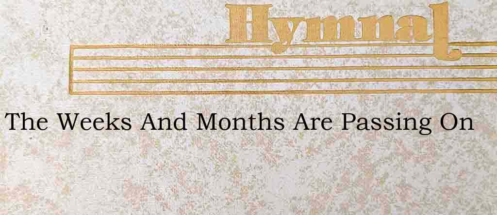 The Weeks And Months Are Passing On – Hymn Lyrics