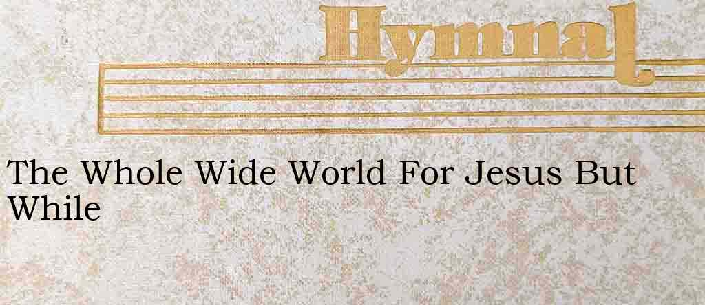 The Whole Wide World For Jesus But While – Hymn Lyrics