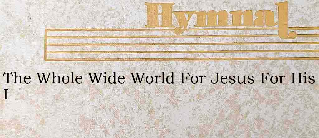 The Whole Wide World For Jesus For His I – Hymn Lyrics