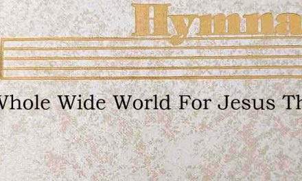The Whole Wide World For Jesus This Shal – Hymn Lyrics
