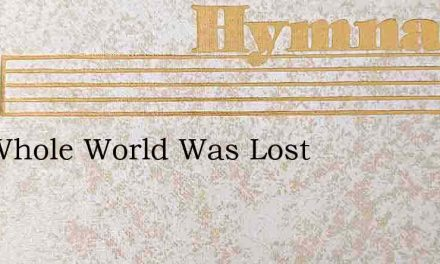 The Whole World Was Lost – Hymn Lyrics