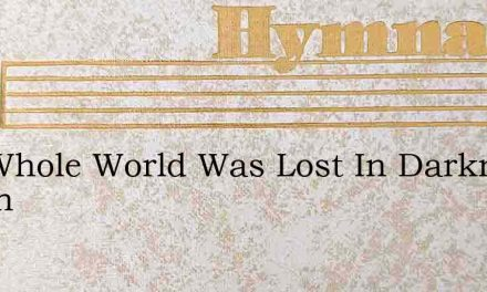 The Whole World Was Lost In Darkness Of Sin – Hymn Lyrics