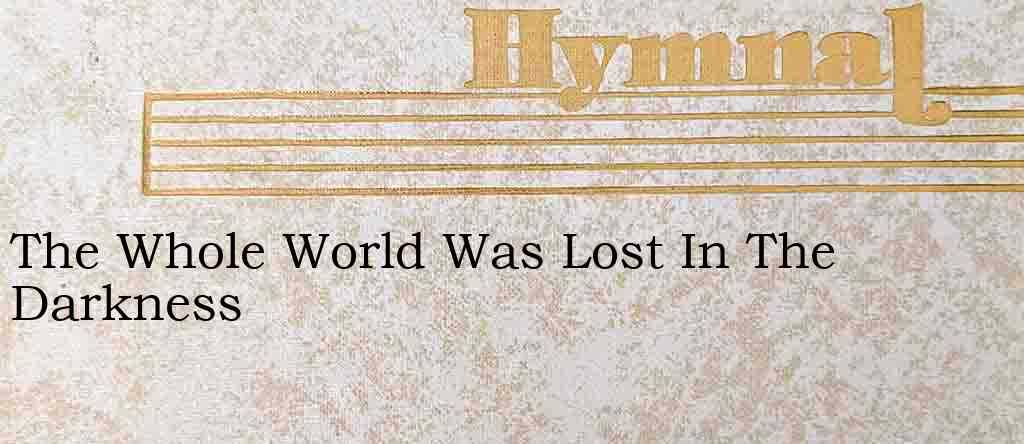 The Whole World Was Lost In The Darkness – Hymn Lyrics