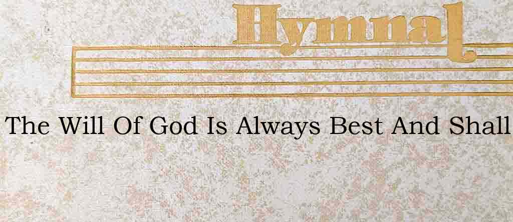 The Will Of God Is Always Best And Shall – Hymn Lyrics