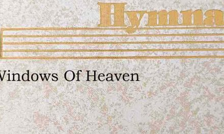 The Windows Of Heaven – Hymn Lyrics