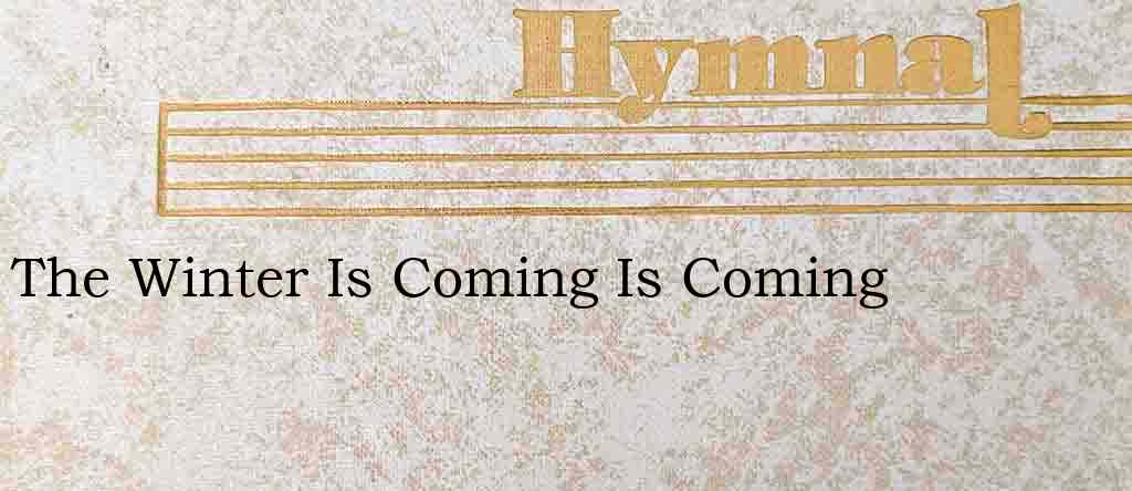The Winter Is Coming Is Coming – Hymn Lyrics