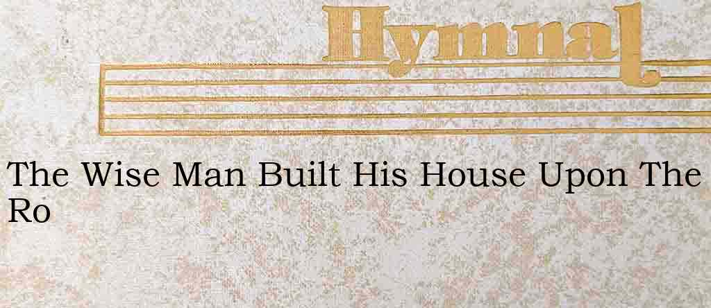 The Wise Man Built His House Upon The Ro – Hymn Lyrics
