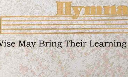 The Wise May Bring Their Learning – Hymn Lyrics