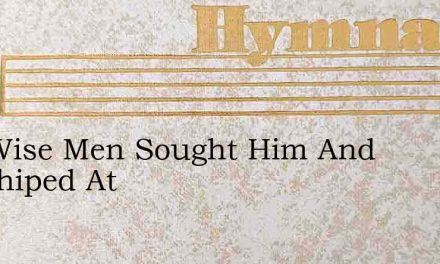 The Wise Men Sought Him And Worshiped At – Hymn Lyrics