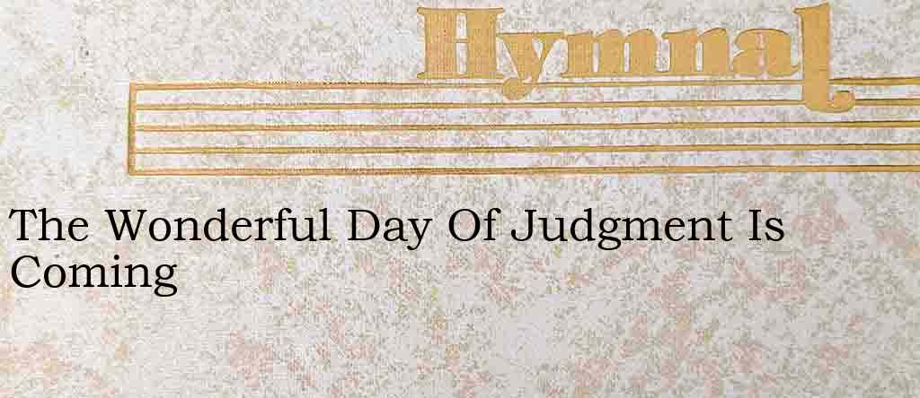 The Wonderful Day Of Judgment Is Coming – Hymn Lyrics