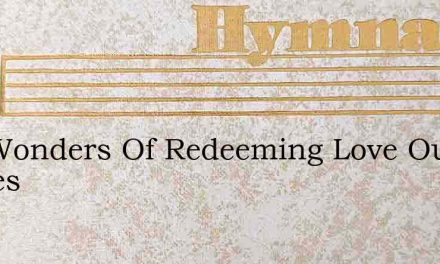 The Wonders Of Redeeming Love Our Highes – Hymn Lyrics