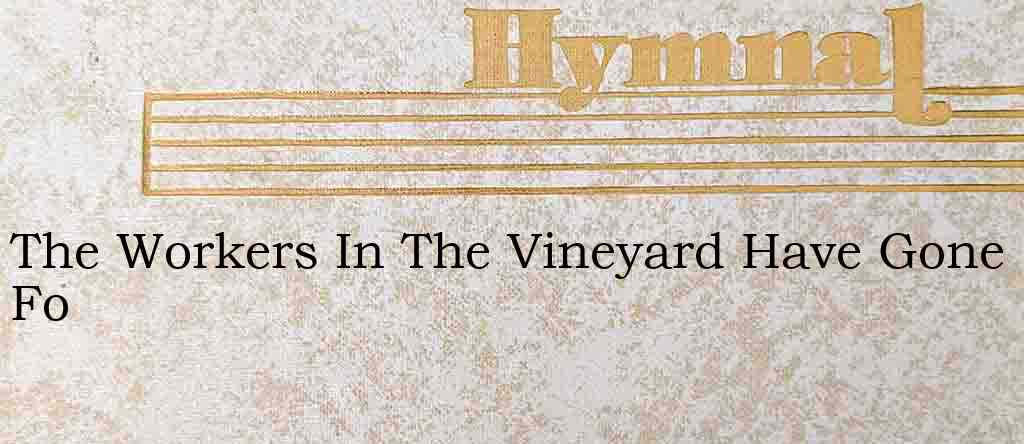 The Workers In The Vineyard Have Gone Fo – Hymn Lyrics