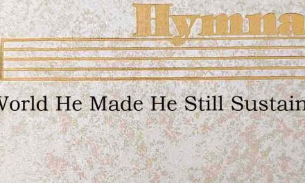 The World He Made He Still Sustains – Hymn Lyrics