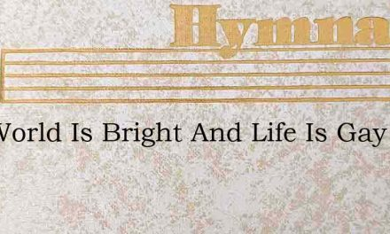 The World Is Bright And Life Is Gay – Hymn Lyrics