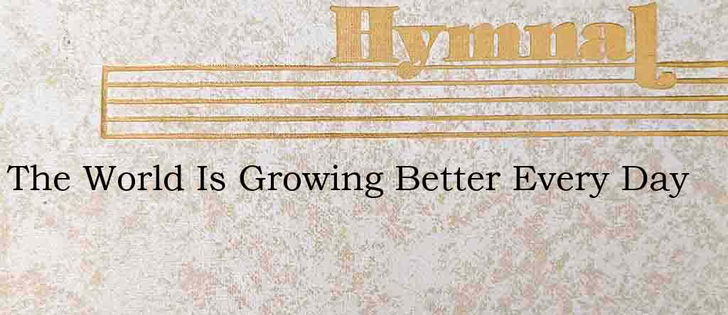 The World Is Growing Better Every Day – Hymn Lyrics