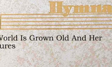 The World Is Grown Old And Her Pleasures – Hymn Lyrics