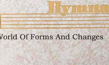 The World Of Forms And Changes – Hymn Lyrics