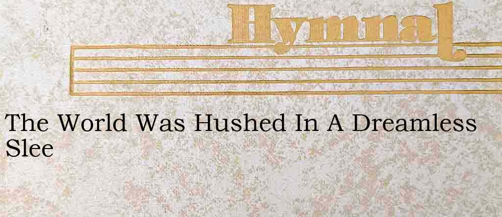 The World Was Hushed In A Dreamless Slee – Hymn Lyrics