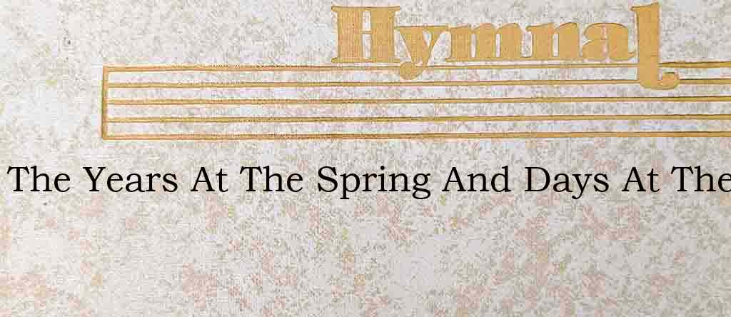 The Years At The Spring And Days At The – Hymn Lyrics