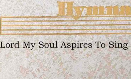 Thee Lord My Soul Aspires To Sing – Hymn Lyrics