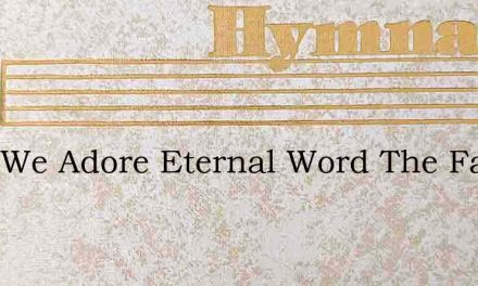 Thee We Adore Eternal Word The Fathers E – Hymn Lyrics