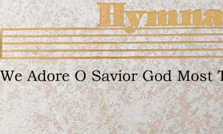 Thee We Adore O Savior God Most True – Hymn Lyrics