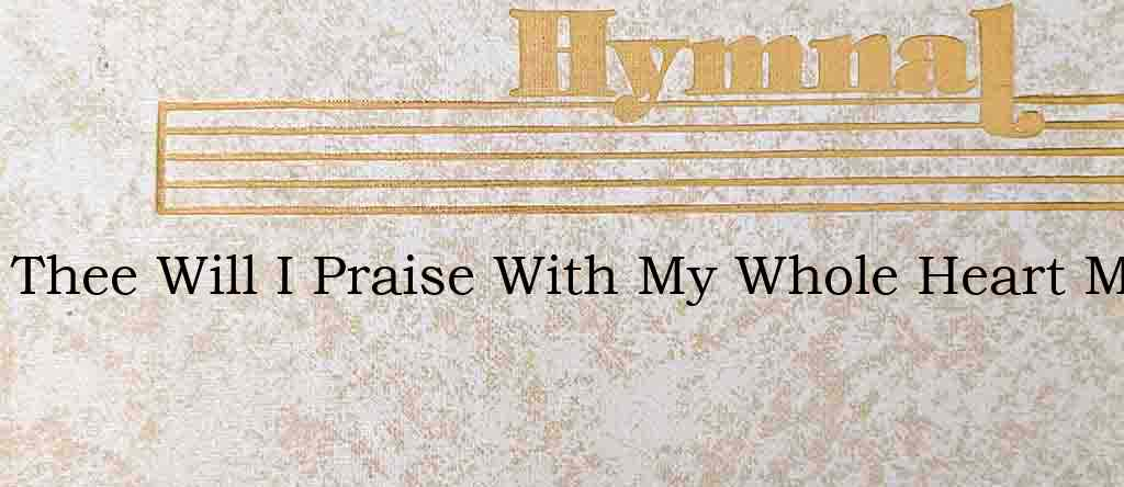 Thee Will I Praise With My Whole Heart M – Hymn Lyrics