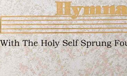 Thee With The Holy Self Sprung Fount We – Hymn Lyrics
