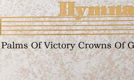Then Palms Of Victory Crowns Of Glory – Hymn Lyrics