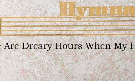 There Are Dreary Hours When My Heart Is – Hymn Lyrics
