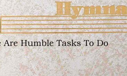 There Are Humble Tasks To Do – Hymn Lyrics