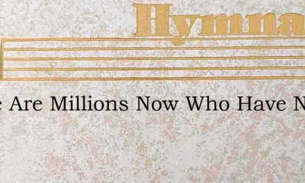 There Are Millions Now Who Have Never He – Hymn Lyrics