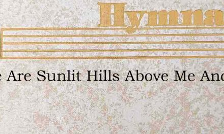 There Are Sunlit Hills Above Me And The – Hymn Lyrics