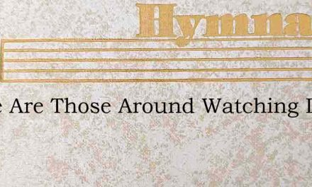 There Are Those Around Watching Day By D – Hymn Lyrics