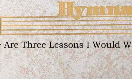 There Are Three Lessons I Would Write – Hymn Lyrics
