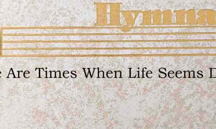 There Are Times When Life Seems Dreary A – Hymn Lyrics