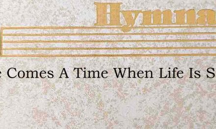 There Comes A Time When Life Is Sped – Hymn Lyrics