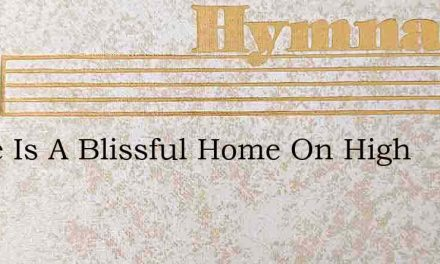 There Is A Blissful Home On High – Hymn Lyrics