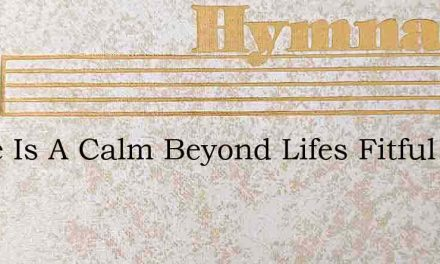 There Is A Calm Beyond Lifes Fitful Feve – Hymn Lyrics