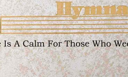 There Is A Calm For Those Who Weep – Hymn Lyrics