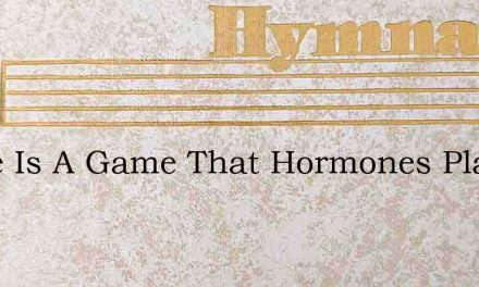 There Is A Game That Hormones Play – Hymn Lyrics