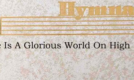 There Is A Glorious World On High – Hymn Lyrics