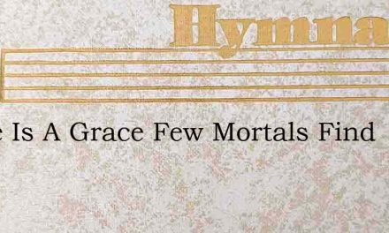 There Is A Grace Few Mortals Find – Hymn Lyrics