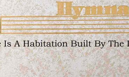 There Is A Habitation Built By The Livin – Hymn Lyrics