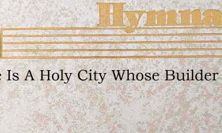 There Is A Holy City Whose Builder – Hymn Lyrics
