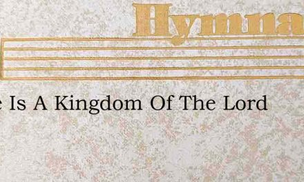 There Is A Kingdom Of The Lord – Hymn Lyrics