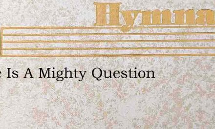 There Is A Mighty Question – Hymn Lyrics