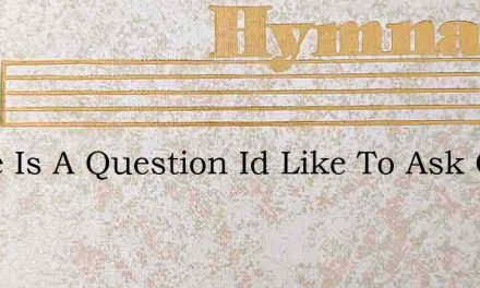 There Is A Question Id Like To Ask Of – Hymn Lyrics