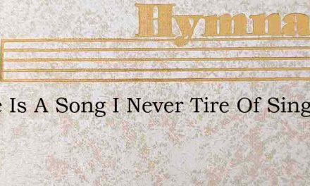 There Is A Song I Never Tire Of Singing – Hymn Lyrics