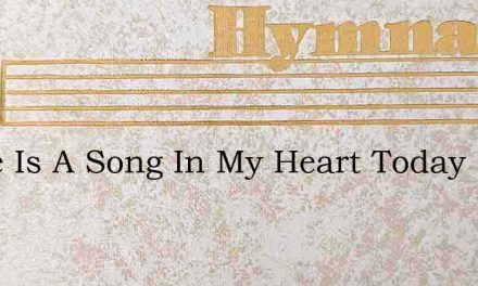 There Is A Song In My Heart Today – Hymn Lyrics